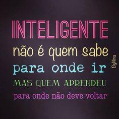 """""""Inteligente não é quem sabe para onde ir mas quem aprendeu para onde não deve voltar"""""""