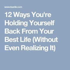 12 Ways You're Holding Yourself Back From Your Best Life (Without Even Realizing It)
