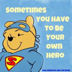 Pooh says '' Sometimes you have to be your own Hero'' !!
