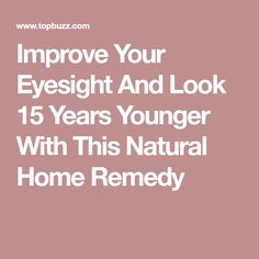 Improve Your Eyesight And Look 15 Years Younger With This Natural Home Remedy