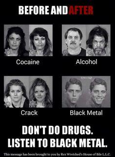 Don't do drugs. Listen to black metal.