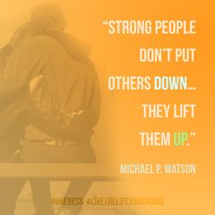 """Strong people don't put others down…they lift them up."" Michael P. Watson"