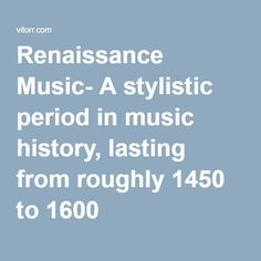 Renaissance Music- A stylistic period in music history, lasting from roughly 1450 to 1600