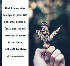 God knows who belongs in your life and who doesn't. Trust and let go, whoever is meant to be there, will still be there - all-greatquotes.com Inspirational - Picture Quotes About Life