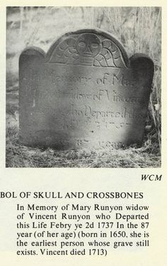 Mary Runyon - ANN MARY BOUTCHER, 8th G GRANDMOTHER.  Runyon Cemetery.  Symbol of Scull and Crossbones  In memory of Mary Runyon who departed this life Febry  ye 2nd 1737 in the 87 year-of her age. Born in 1650 in Hertford, England. She is the earliest person  whose grave still exists.  Her husband Vincent Runyon from Portiers, France  died in 1713.
