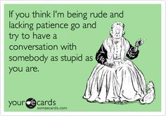 If you think I'm being rude and lacking patience go and try to have a conversation with somebody as stupid as you are.