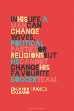 In his life, a man can change wives, political parties or religions but he cannot change his favourite soccer team. - Eduardo Hughes Galeano | Neon made this with Spoken.ly