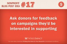 Nonprofit Blog Post Idea No. 17: Ask donors for feedback on campaigns they'd be interested in supporting. #fundraising
