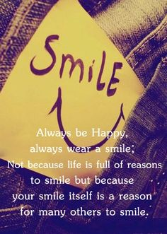 """Smile Quote #12 """"Always be happy, always wear a smile; Not because life is full of reasons to smile but because your smile itself is a reason for many others to smile."""""""