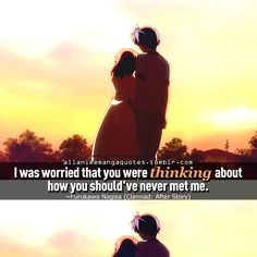 I was worried that you were thinking about how you should've never met me.~~ Furukawa Nagisa, Clannad: After Story