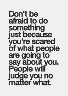 Don't be afraid to do something just because you're scared of what people are going to say about you. People will judge you no matter what.