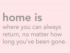 Home is where the heart is as they say.