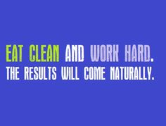 Eat clean and work hard