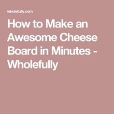 How to Make an Awesome Cheese Board in Minutes - Wholefully