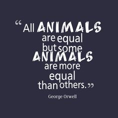 """""""All animals are equal but some animals are more equal than others."""""""