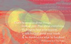 Don't be anxious about things; Instead pray. Pray about everything.  Philippians 4:6 (The Voice) www.proclaimers.com