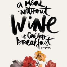 A Meal Without Wine is Called Breakfast.
