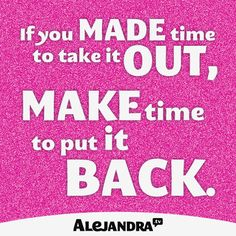 If You Made Time To Take It Out, Make Time To Put It Back