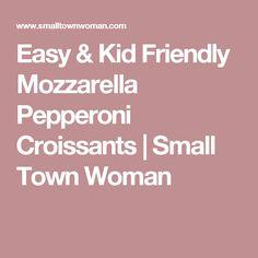 Easy & Kid Friendly Mozzarella Pepperoni Croissants | Small Town Woman