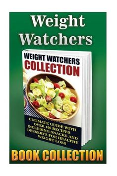 Weight Watchers Collection: Ultimate Guide With Over 100 Recipes Including Snacks And Desserts For H