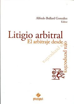 Litigio arbitral : el arbitraje desde otra perspectiva / Alfredo Bullard (editor) ; Bryan Cillóniz... [et al.]