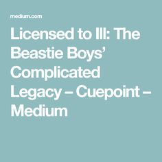 Licensed to Ill: The Beastie Boys' Complicated Legacy – Cuepoint – Medium