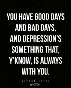 """""""You have good days and bad days, and depression's something that, y'know, is always with you."""" — Winona Ryder"""