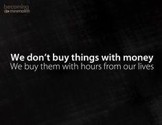 We kopen zaken niet met geld maar met tijd van ons leven.