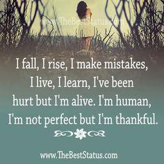 I fall, I rise, I make mistakes, I live, I learn, I've been hurt by I'm alive.  I'm human, I'm not perfect but I'm thankful.