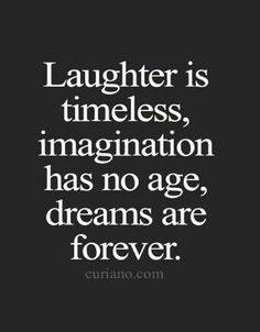 Laughter, imagination and dreams.