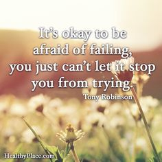 Positive Quote: It's okay to be afraid of failing, you just can't let it stop you from trying. -Tony Robinson. www.HealthyPlace.com