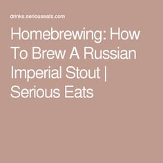 Homebrewing: How To Brew A Russian Imperial Stout   Serious Eats