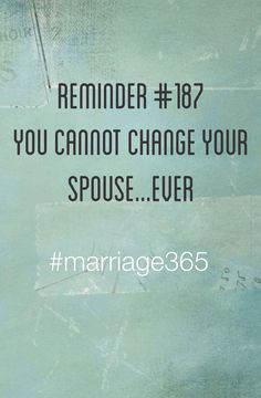 www.marriage365.org. Marriage quote. Marriage help. Marriage advice. Relationships. You cannot change your spouse. #marriage365
