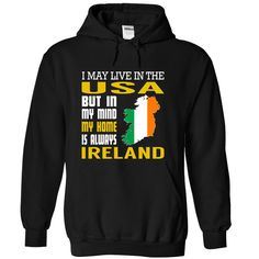 (Top Tshirt Choice) I May Live in The USA But in My Mind My Home is Always Ireland at Tshirt United States Hoodies, Funny Tee Shirts