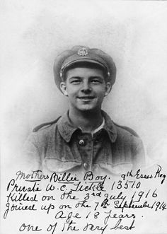 "Private William Cecil Tickle (""Billie Boy"") enlisted on 7 September 1914 and was accepted although he was under age. He was killed on 3 July 1916, aged 17, during the Battle of the Somme."