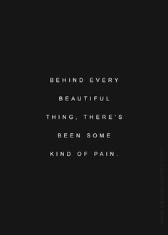 ~ Bob Dylan ~ behind every beautiful thing, there's been some kind of pain