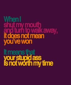 When I shut my mouth and turn to walk away, it does not mean you' ve won. It means that your stupid ass is not worth my time.