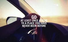 Go at least once a year to a place you have never been before... Or more often than that!