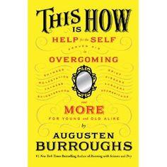 I can't wait for this book to hit the shelves! Augusten Burroughs is one of my favorites!  This Is How: Proven Aid in Overcoming Shyness, Molestation, Fatness, Spinsterhood, Grief, Disease, Lushery, Decrepitude & More. For Young and Old Alike. [Hardcover]  Auguste