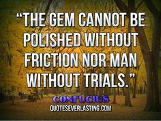 Famous Confucius Quotes | The gem cannot be polished without friction nor man without trials ...