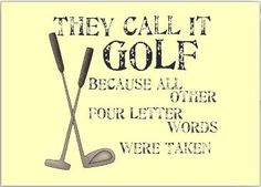They call it golf because all of the other four-letter words were taken.  ~Raymond Floyd