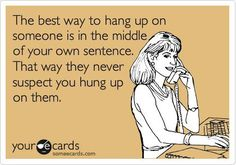 The best way to hang up on someone... Hahaha, I will have to remember this one ;)