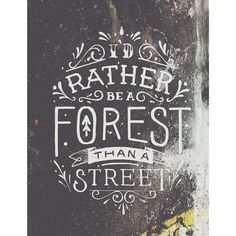 I'd rather be a forest than a street. Graduation gift