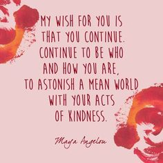 maya angelou quotes about strength: My wish for you is that you continue to be who and how you are. To astonish a mean world with your acts of kindness. Maya Quotes, Happy Quotes, Great Quotes, Words Quotes, Wise Words, Quotes To Live By, Positive Quotes, Motivational Quotes, Life Quotes