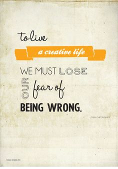 To live a creative life we must lose our fear of being wrong    ©  Twiggs' Designs