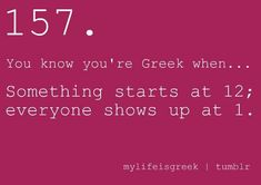 You know you're Greek when... Something starts at 12; everyone shows up at 1.