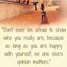 Don't be afraid to be who you really are because as long as you're happy with yourself no one elses opinion really matters