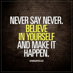Believe in Yourself Quotes Never say never. Believe in yourself and make it happen.