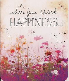 when you think happiness you are happiness