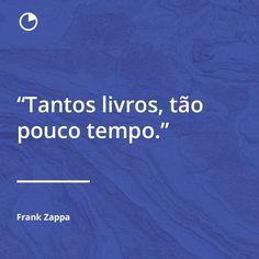 """Frases de livros: Autor Frank Zappa  """"Tantos livros, tão pouco tempo.""""  -  Acesse o Site Abaixo E Descubra Como Aprender O Conteúdo De 1 Livro Em Apenas 12 Minutos! http://comolerumlivropordia.com/em12minutos"""
